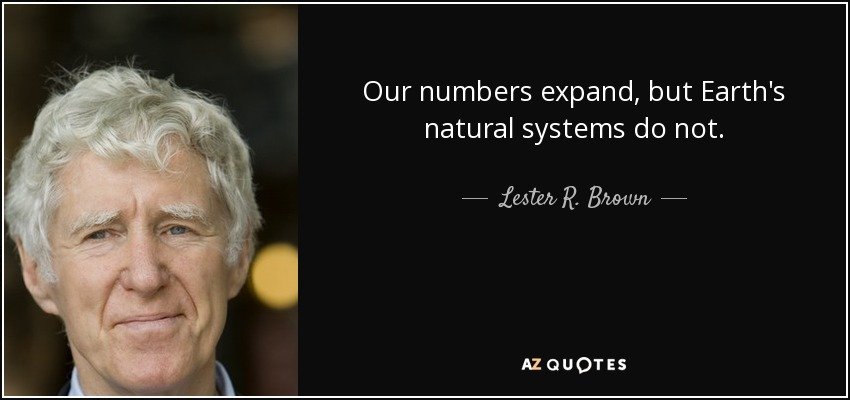 Our numbers expand, but Earth's natural systems do not. - Lester R. Brown