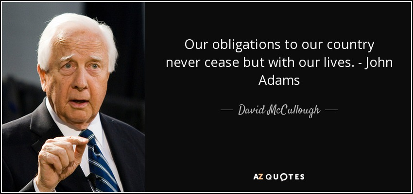 Our obligations to our country never cease but with our lives. - John Adams - David McCullough