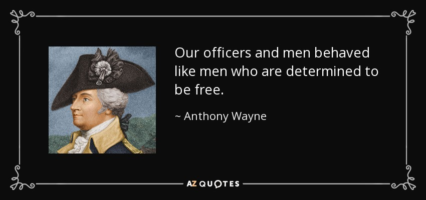 Our officers and men behaved like men who are determined to be free. - Anthony Wayne