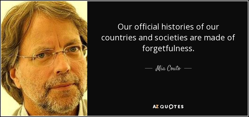 Our official histories of our countries and societies are made of forgetfulness. - Mia Couto