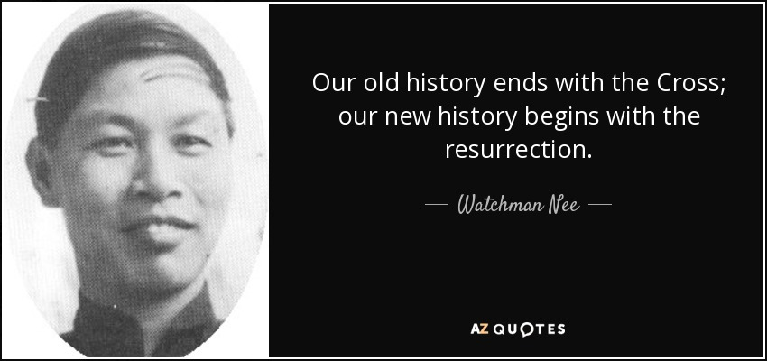 Our old history ends with the Cross; our new history begins with the resurrection. - Watchman Nee