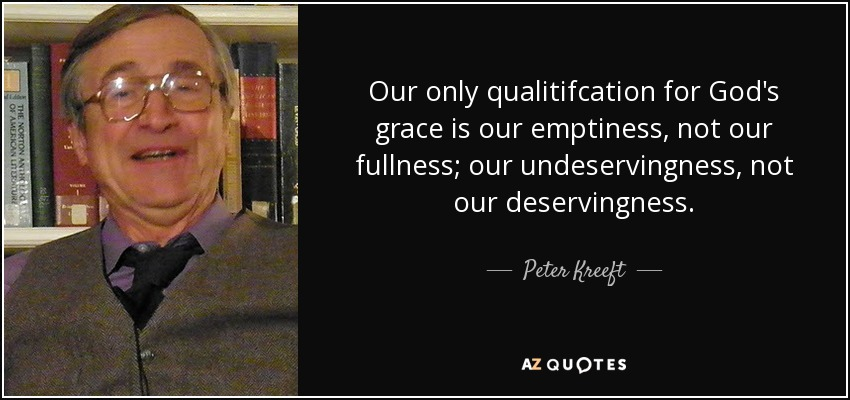 Our only qualitifcation for God's grace is our emptiness, not our fullness; our undeservingness, not our deservingness. - Peter Kreeft