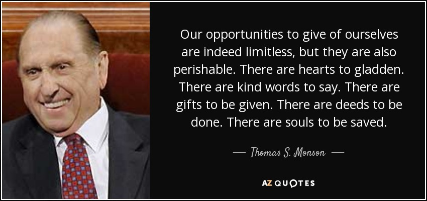 Our opportunities to give of ourselves are indeed limitless, but they are also perishable. There are hearts to gladden. There are kind words to say. There are gifts to be given. There are deeds to be done. There are souls to be saved. - Thomas S. Monson