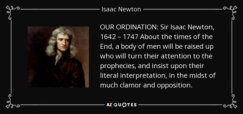 OUR ORDINATION: Sir Isaac Newton, 1642 – 1747 About the times of the End, a body of men will be raised up who will turn their attention to the prophecies, and insist upon their literal interpretation, in the midst of much clamor and opposition. - Isaac Newton