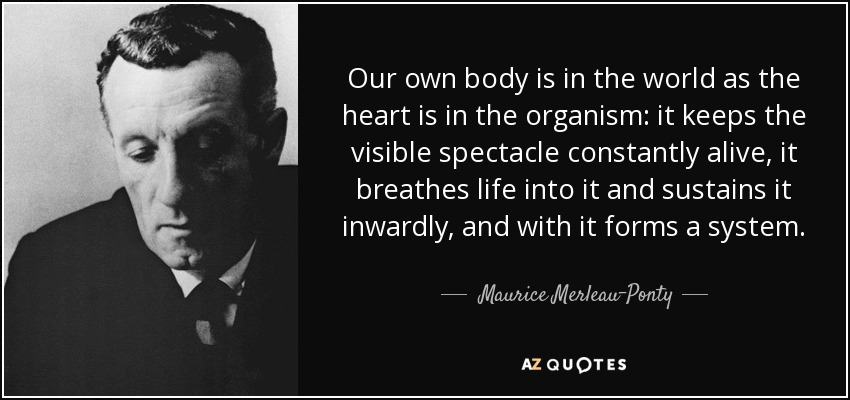 Our own body is in the world as the heart is in the organism: it keeps the visible spectacle constantly alive, it breathes life into it and sustains it inwardly, and with it forms a system. - Maurice Merleau-Ponty