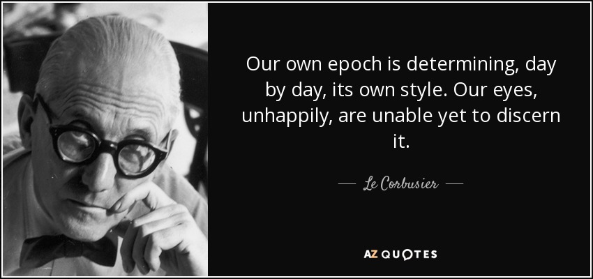 Our own epoch is determining, day by day, its own style. Our eyes, unhappily, are unable yet to discern it. - Le Corbusier
