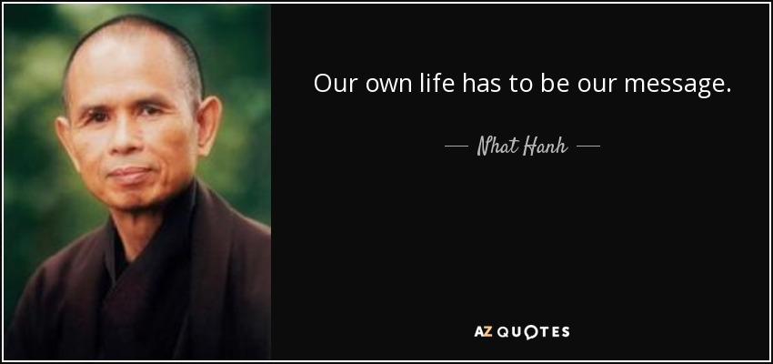 Our own life has to be our message. - Nhat Hanh