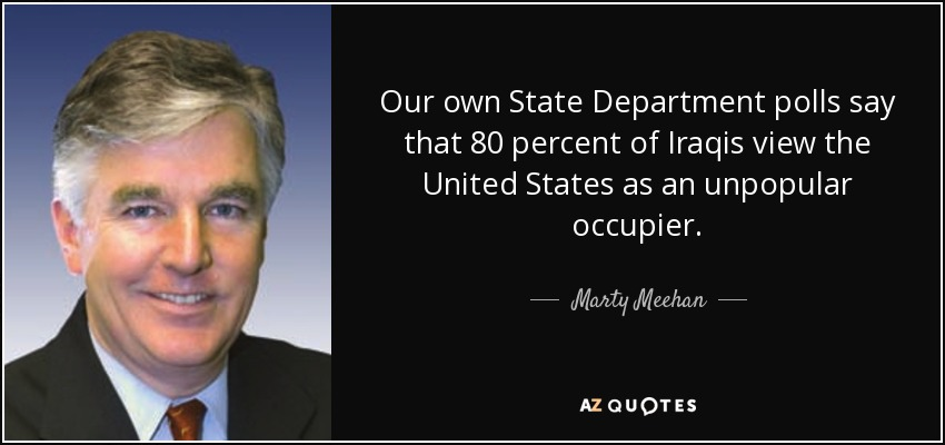 Our own State Department polls say that 80 percent of Iraqis view the United States as an unpopular occupier. - Marty Meehan