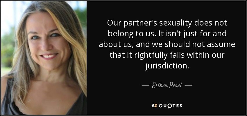 Our partner's sexuality does not belong to us. It isn't just for and about us, and we should not assume that it rightfully falls within our jurisdiction. - Esther Perel
