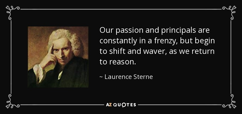 Our passion and principals are constantly in a frenzy, but begin to shift and waver, as we return to reason. - Laurence Sterne