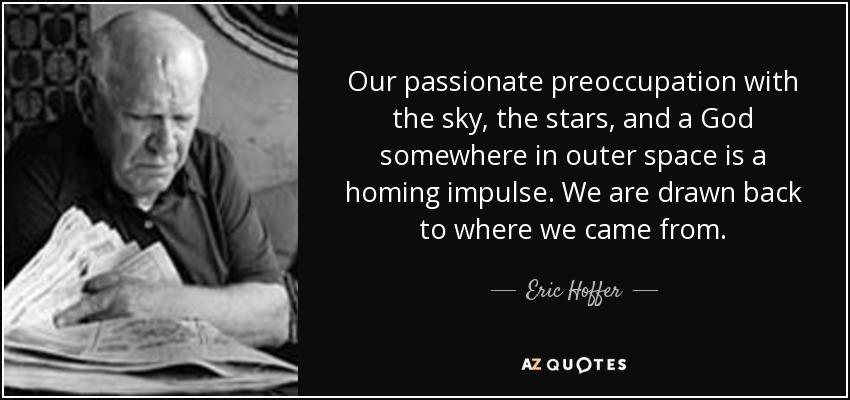 Our passionate preoccupation with the sky, the stars, and a God somewhere in outer space is a homing impulse. We are drawn back to where we came from. - Eric Hoffer