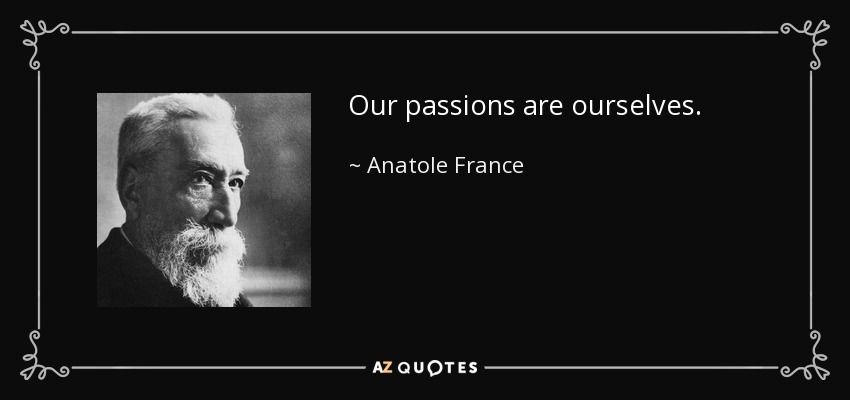 Our passions are ourselves. - Anatole France
