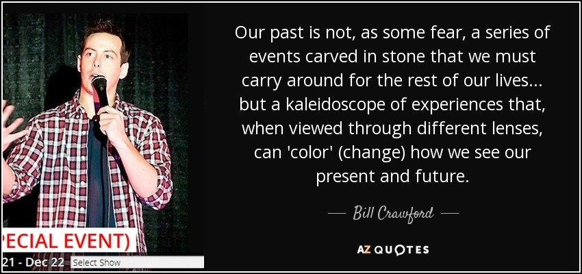 Our past is not, as some fear, a series of events carved in stone that we must carry around for the rest of our lives... but a kaleidoscope of experiences that, when viewed through different lenses, can 'color' (change) how we see our present and future. - Bill Crawford