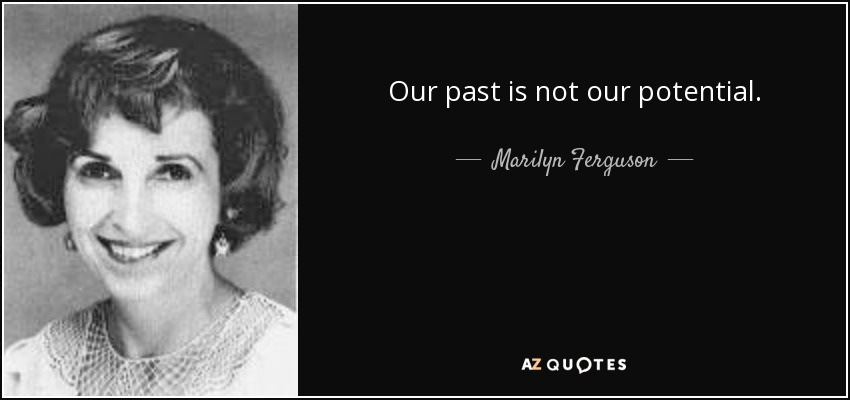 Our past is not our potential. - Marilyn Ferguson