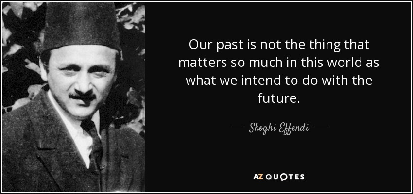 Our past is not the thing that matters so much in this world as what we intend to do with the future. - Shoghi Effendi