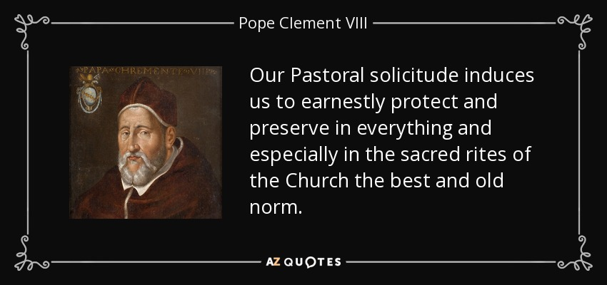 Our Pastoral solicitude induces us to earnestly protect and preserve in everything and especially in the sacred rites of the Church the best and old norm. - Pope Clement VIII