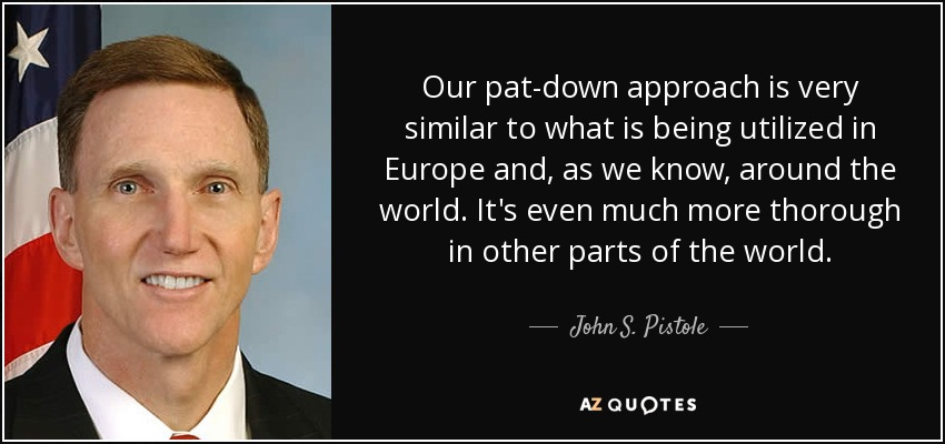 Our pat-down approach is very similar to what is being utilized in Europe and, as we know, around the world. It's even much more thorough in other parts of the world. - John S. Pistole
