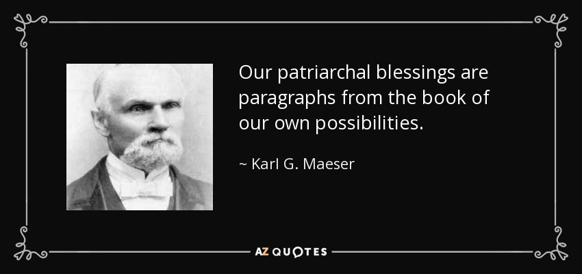Our patriarchal blessings are paragraphs from the book of our own possibilities. - Karl G. Maeser