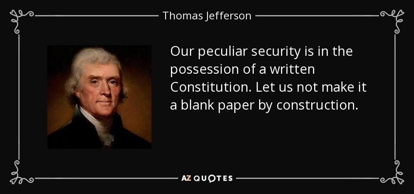 Our peculiar security is in the possession of a written Constitution. Let us not make it a blank paper by construction. - Thomas Jefferson
