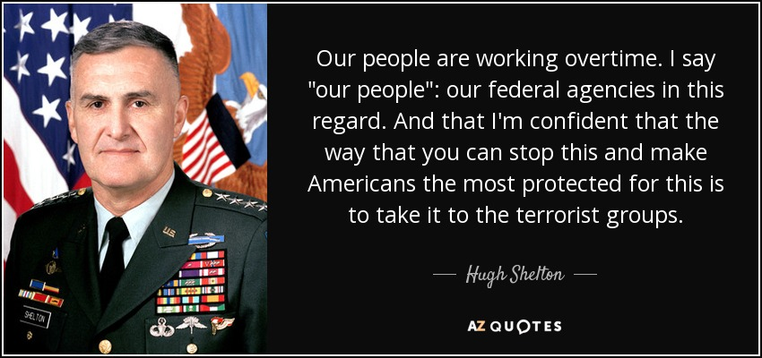 Our people are working overtime - I say our people; our federal agencies in this regard - and that I'm confident that the way that you can stop this and make Americans the most protected for this is to take it to the terrorist groups. - Hugh Shelton