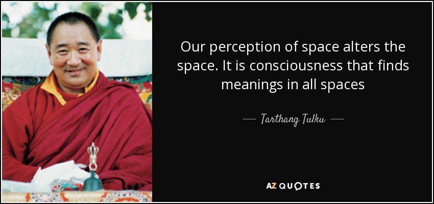 Our perception of space alters the space. It is consciousness that finds meanings in all spaces - Tarthang Tulku