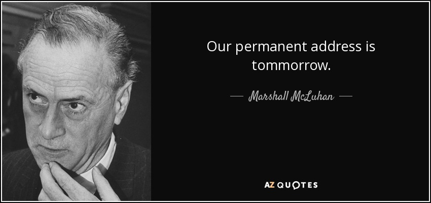 Our permanent address is tommorrow. - Marshall McLuhan