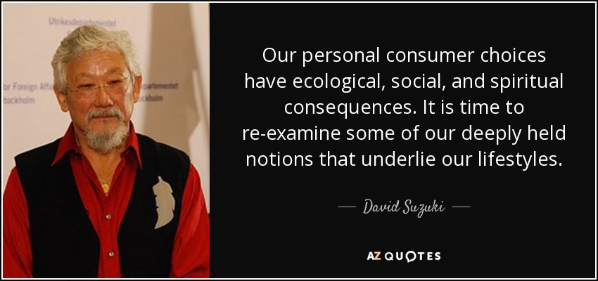 Our personal consumer choices have ecological, social, and spiritual consequences. It is time to re-examine some of our deeply held notions that underlie our lifestyles. - David Suzuki