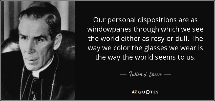 Our personal dispositions are as windowpanes through which we see the world either as rosy or dull. The way we color the glasses we wear is the way the world seems to us. - Fulton J. Sheen