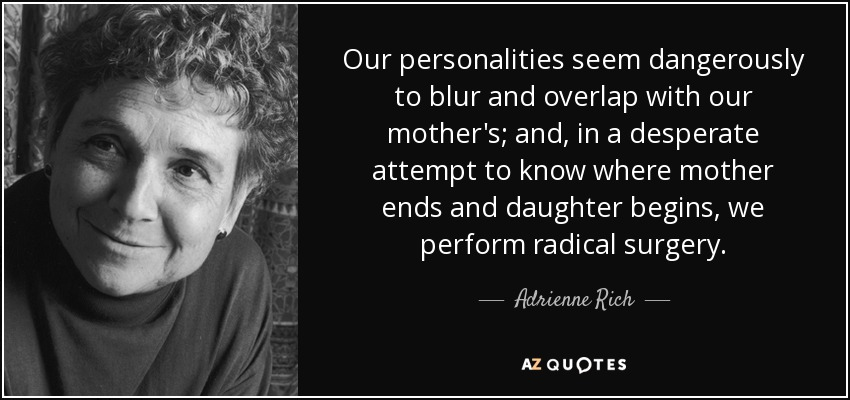 Our personalities seem dangerously to blur and overlap with our mother's; and, in a desperate attempt to know where mother ends and daughter begins, we perform radical surgery. - Adrienne Rich