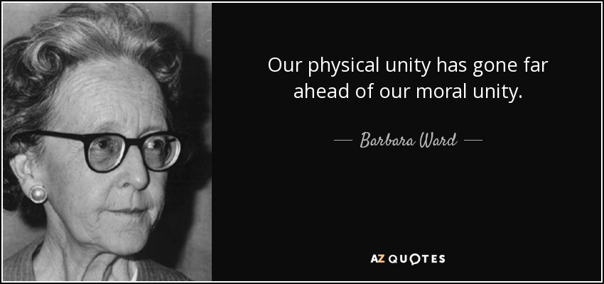 Our physical unity has gone far ahead of our moral unity. - Barbara Ward, Baroness Jackson of Lodsworth