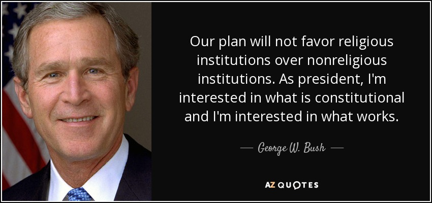 Our plan will not favor religious institutions over nonreligious institutions. As president, I'm interested in what is constitutional and I'm interested in what works. - George W. Bush
