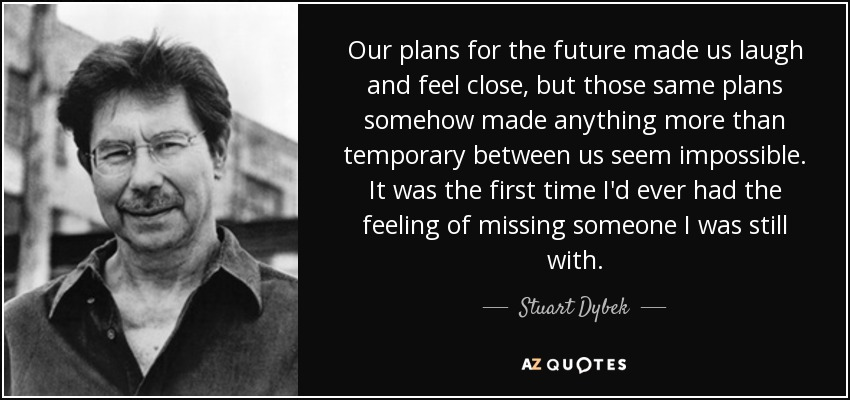 Our plans for the future made us laugh and feel close, but those same plans somehow made anything more than temporary between us seem impossible. It was the first time I'd ever had the feeling of missing someone I was still with. - Stuart Dybek