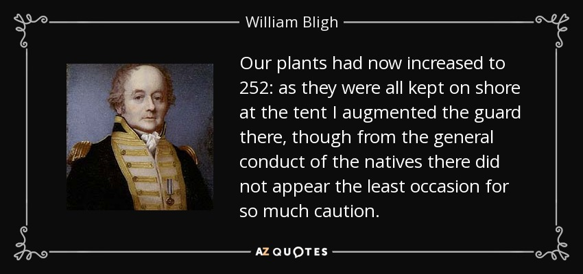 Our plants had now increased to 252: as they were all kept on shore at the tent I augmented the guard there, though from the general conduct of the natives there did not appear the least occasion for so much caution. - William Bligh