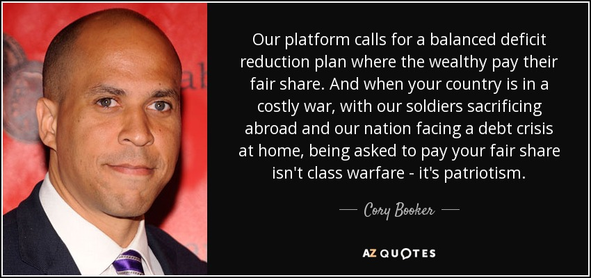 Our platform calls for a balanced deficit reduction plan where the wealthy pay their fair share. And when your country is in a costly war, with our soldiers sacrificing abroad and our nation facing a debt crisis at home, being asked to pay your fair share isn't class warfare - it's patriotism. - Cory Booker