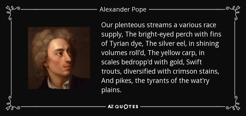 Our plenteous streams a various race supply, The bright-eyed perch with fins of Tyrian dye, The silver eel, in shining volumes roll'd, The yellow carp, in scales bedropp'd with gold, Swift trouts, diversified with crimson stains, And pikes, the tyrants of the wat'ry plains. - Alexander Pope