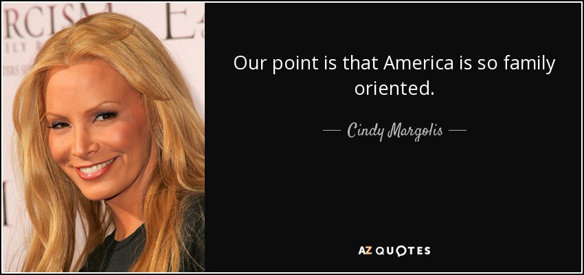 Our point is that America is so family oriented. - Cindy Margolis
