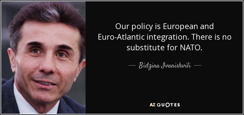 Our policy is European and Euro-Atlantic integration. There is no substitute for NATO. - Bidzina Ivanishvili