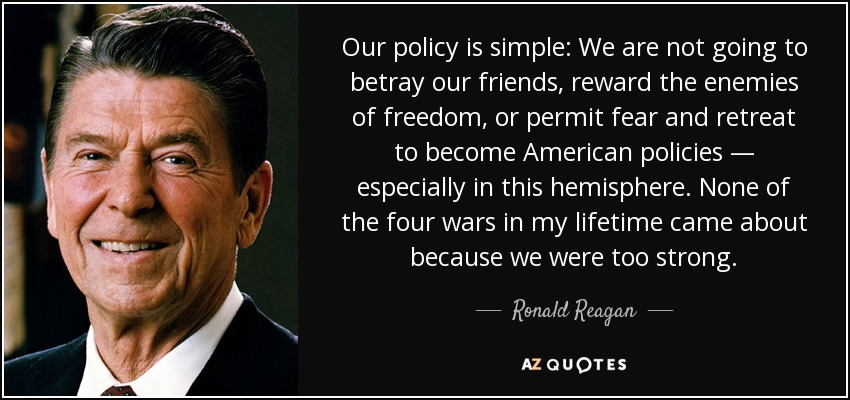 Our policy is simple: We are not going to betray our friends, reward the enemies of freedom, or permit fear and retreat to become American policies — especially in this hemisphere. None of the four wars in my lifetime came about because we were too strong. - Ronald Reagan