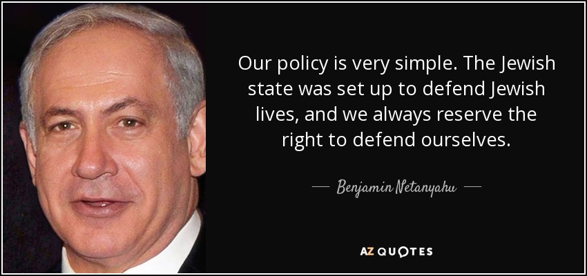Our policy is very simple. The Jewish state was set up to defend Jewish lives, and we always reserve the right to defend ourselves. - Benjamin Netanyahu