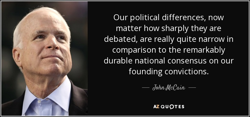 Our political differences, now matter how sharply they are debated, are really quite narrow in comparison to the remarkably durable national consensus on our founding convictions. - John McCain
