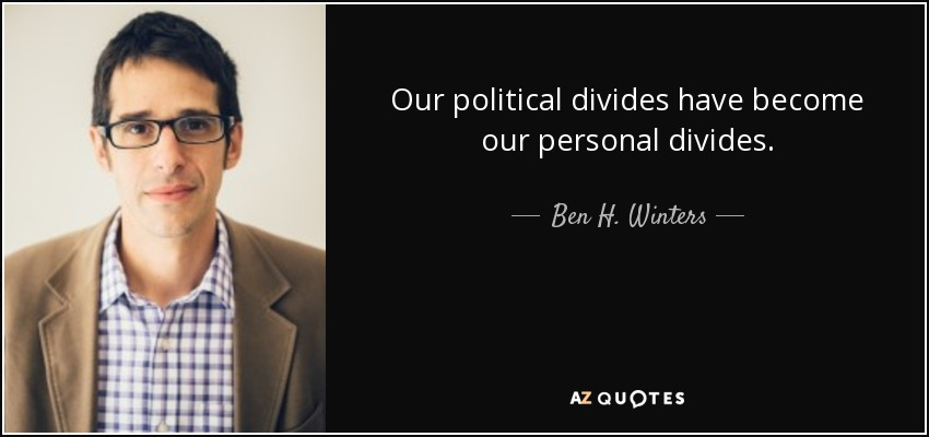 Our political divides have become our personal divides. - Ben H. Winters