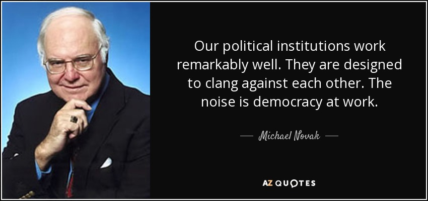 Our political institutions work remarkably well. They are designed to clang against each other. The noise is democracy at work. - Michael Novak