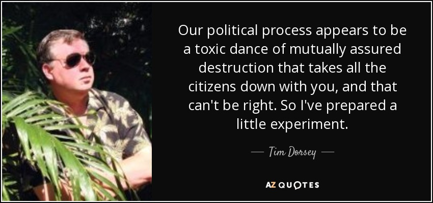 Our political process appears to be a toxic dance of mutually assured destruction that takes all the citizens down with you, and that can't be right. So I've prepared a little experiment. - Tim Dorsey