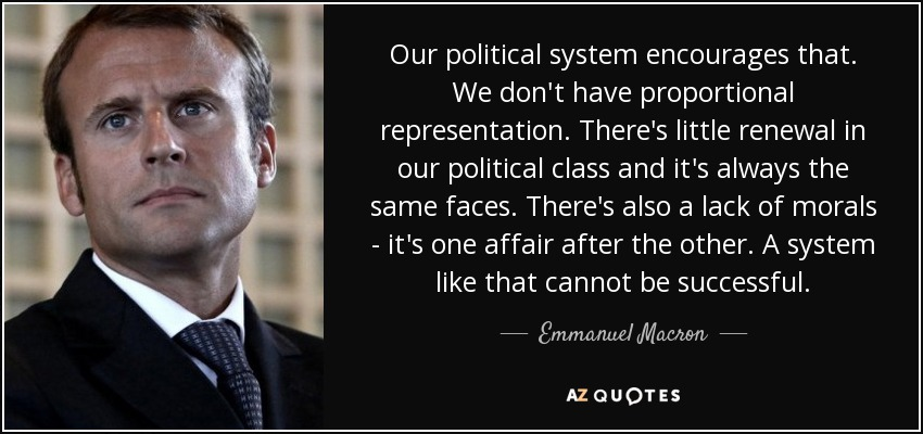Our political system encourages that. We don't have proportional representation. There's little renewal in our political class and it's always the same faces. There's also a lack of morals - it's one affair after the other. A system like that cannot be successful. - Emmanuel Macron