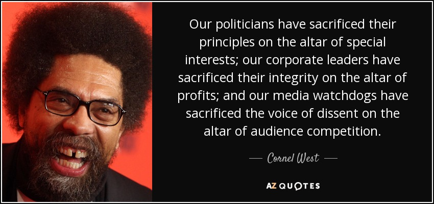 Our politicians have sacrificed their principles on the altar of special interests; our corporate leaders have sacrificed their integrity on the altar of profits; and our media watchdogs have sacrificed the voice of dissent on the altar of audience competition. - Cornel West