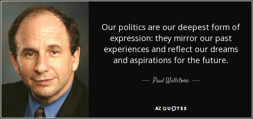 Our politics are our deepest form of expression: they mirror our past experiences and reflect our dreams and aspirations for the future. - Paul Wellstone