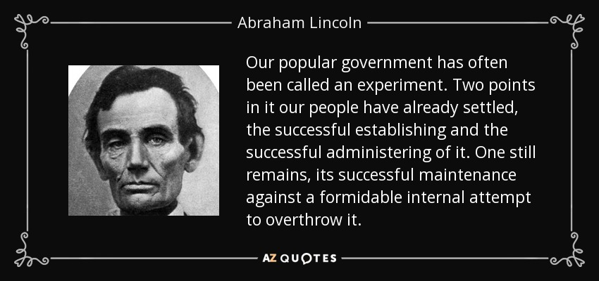 Our popular government has often been called an experiment. Two points in it our people have already settled, the successful establishing and the successful administering of it. One still remains, its successful maintenance against a formidable internal attempt to overthrow it. - Abraham Lincoln