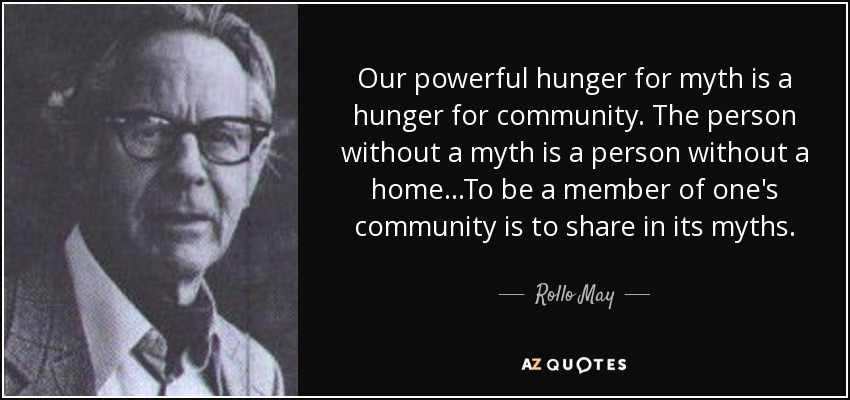 Our powerful hunger for myth is a hunger for community. The person without a myth is a person without a home...To be a member of one's community is to share in its myths... - Rollo May