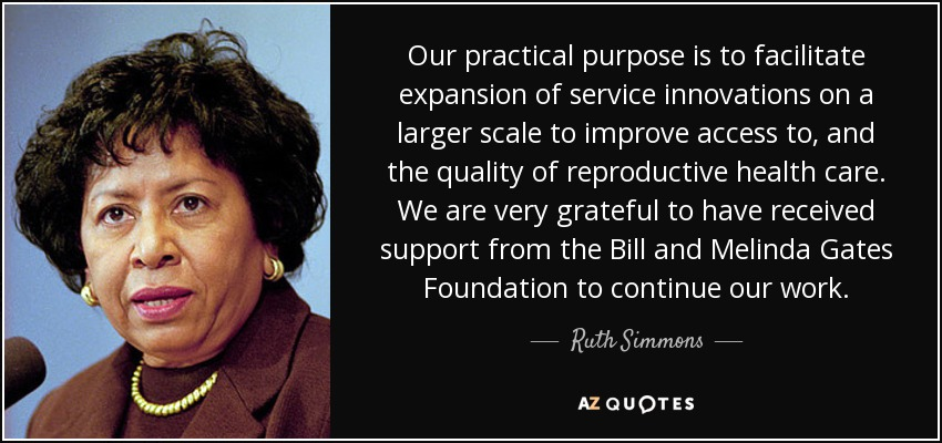 Our practical purpose is to facilitate expansion of service innovations on a larger scale to improve access to, and the quality of reproductive health care. We are very grateful to have received support from the Bill and Melinda Gates Foundation to continue our work. - Ruth Simmons