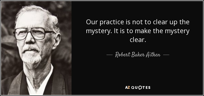 Our practice is not to clear up the mystery. It is to make the mystery clear. - Robert Baker Aitken